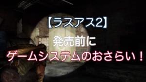 【ラスアス2】発売直前、ゲームシステムを振り返る!