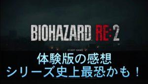 『バイオハザードRE:2』体験版の感想、シリーズ史上最恐!